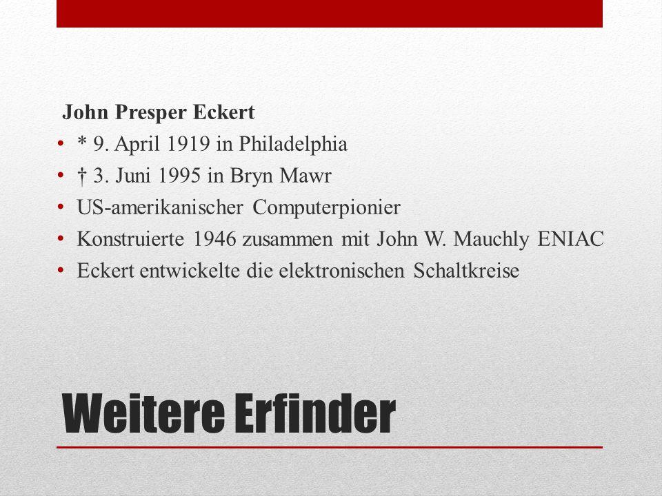 Weitere Erfinder John Presper Eckert * 9. April 1919 in Philadelphia † 3. Juni 1995 in Bryn Mawr US-amerikanischer Computerpionier Konstruierte 1946 z