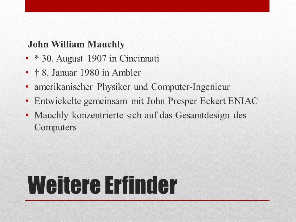 Weitere Erfinder John William Mauchly * 30. August 1907 in Cincinnati † 8. Januar 1980 in Ambler amerikanischer Physiker und Computer-Ingenieur Entwic