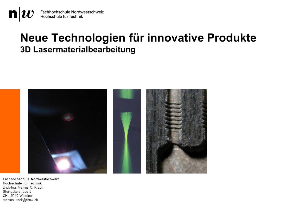 Neue Technologien für innovative Produkte 3D Lasermaterialbearbeitung Fachhochschule Nordwestschweiz Hochschule für Technik Dipl.-Ing.