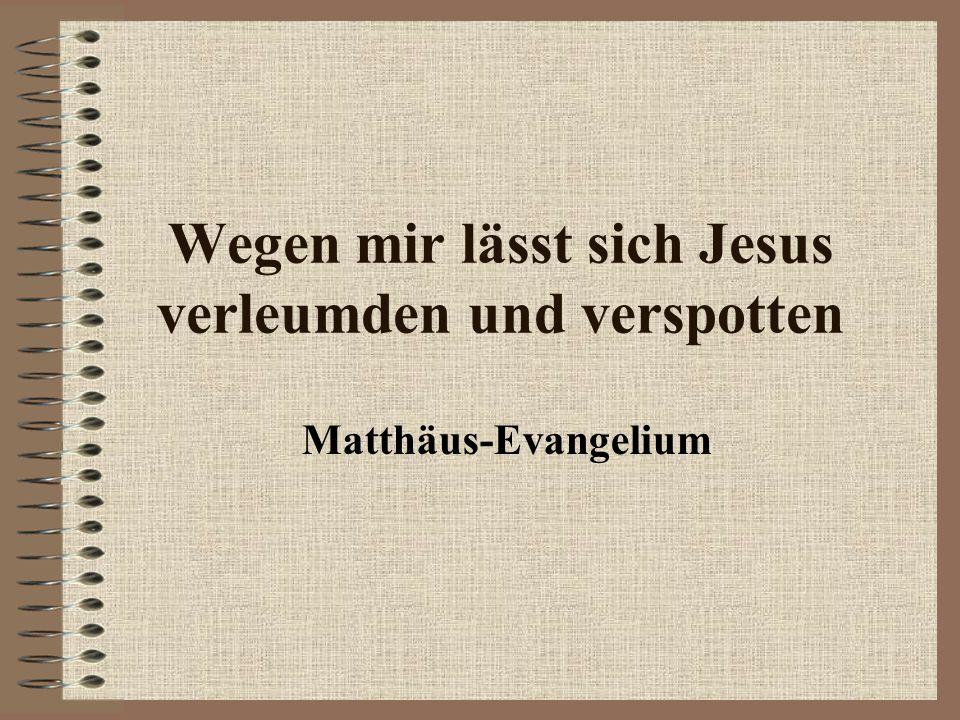 Wegen mir lässt sich Jesus verleumden und verspotten Matthäus-Evangelium