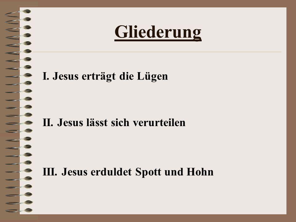 Gliederung I.Jesus erträgt die Lügen II. Jesus lässt sich verurteilen III.