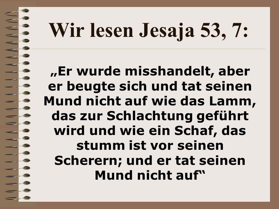 """Wir lesen Jesaja 53, 7: """"Er wurde misshandelt, aber er beugte sich und tat seinen Mund nicht auf wie das Lamm, das zur Schlachtung geführt wird und wie ein Schaf, das stumm ist vor seinen Scherern; und er tat seinen Mund nicht auf"""