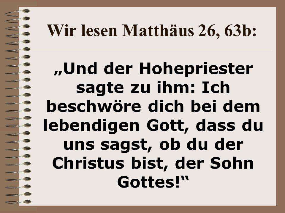 """Wir lesen Matthäus 26, 63b: """"Und der Hohepriester sagte zu ihm: Ich beschwöre dich bei dem lebendigen Gott, dass du uns sagst, ob du der Christus bist, der Sohn Gottes!"""