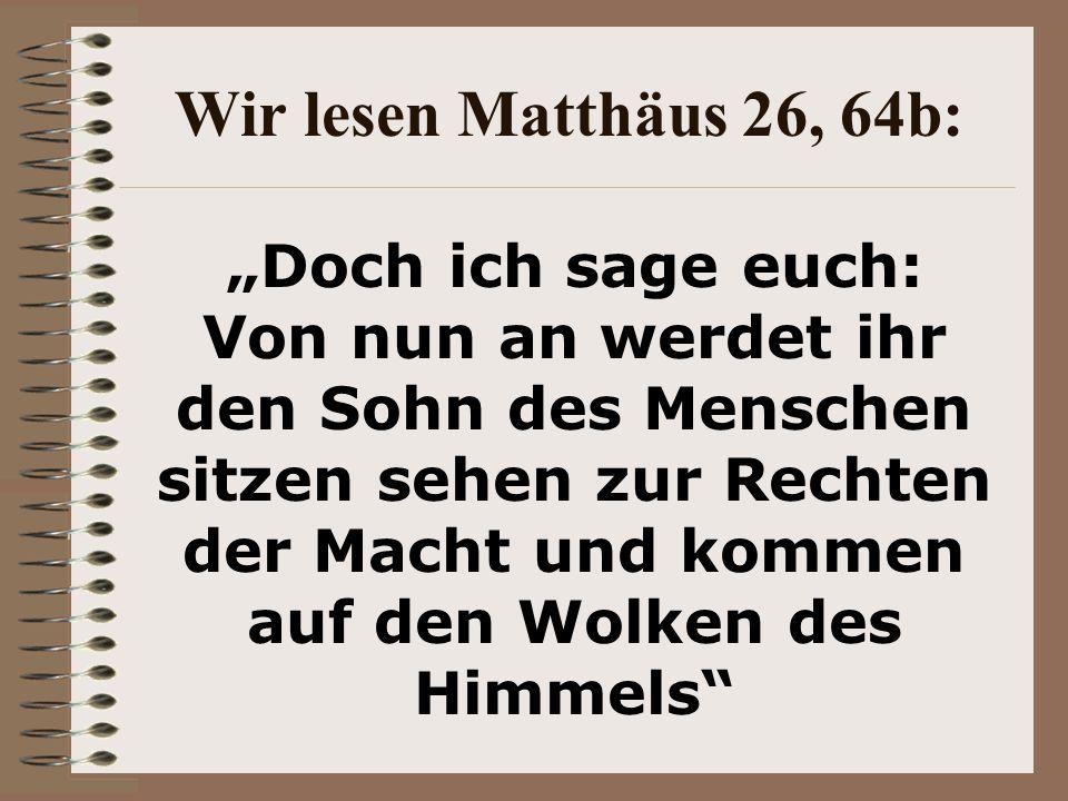 """Wir lesen Matthäus 26, 64b: """"Doch ich sage euch: Von nun an werdet ihr den Sohn des Menschen sitzen sehen zur Rechten der Macht und kommen auf den Wolken des Himmels"""