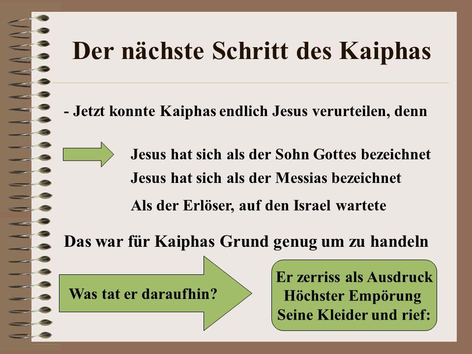 Der nächste Schritt des Kaiphas - Jetzt konnte Kaiphas endlich Jesus verurteilen, denn Jesus hat sich als der Sohn Gottes bezeichnet Jesus hat sich als der Messias bezeichnet Als der Erlöser, auf den Israel wartete Das war für Kaiphas Grund genug um zu handeln Was tat er daraufhin.