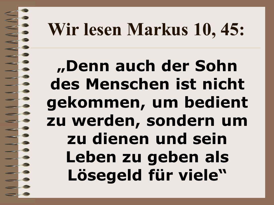 """Wir lesen Markus 10, 45: """"Denn auch der Sohn des Menschen ist nicht gekommen, um bedient zu werden, sondern um zu dienen und sein Leben zu geben als Lösegeld für viele"""