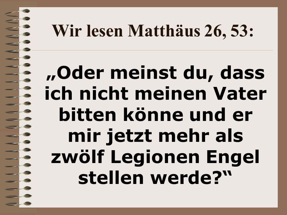 """Wir lesen Matthäus 26, 53: """"Oder meinst du, dass ich nicht meinen Vater bitten könne und er mir jetzt mehr als zwölf Legionen Engel stellen werde?"""