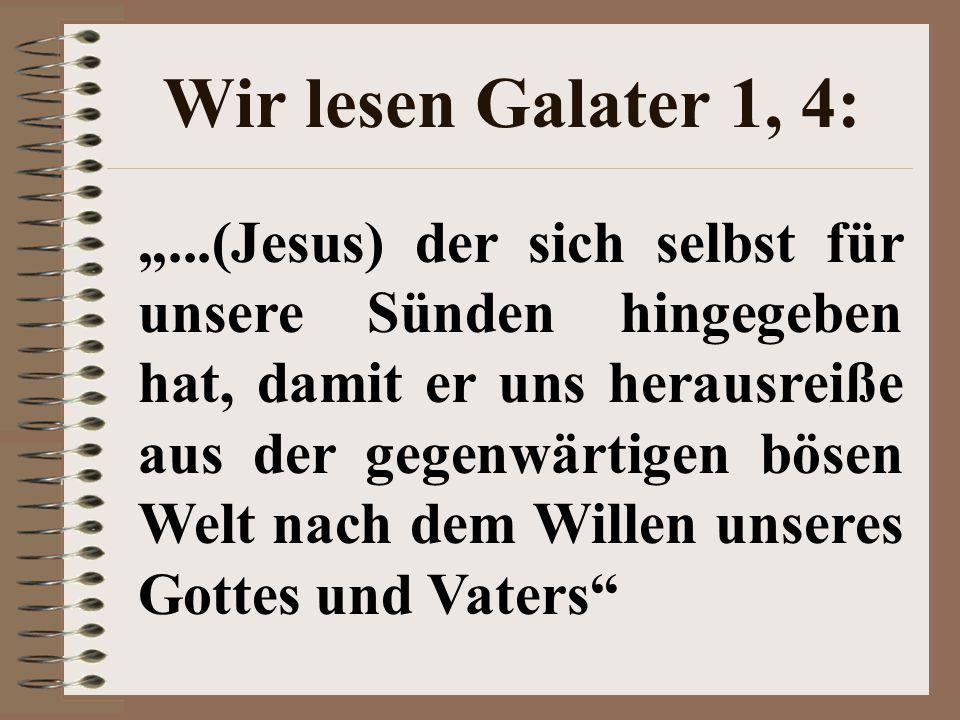 """Wir lesen Galater 1, 4: """"...(Jesus) der sich selbst für unsere Sünden hingegeben hat, damit er uns herausreiße aus der gegenwärtigen bösen Welt nach dem Willen unseres Gottes und Vaters"""