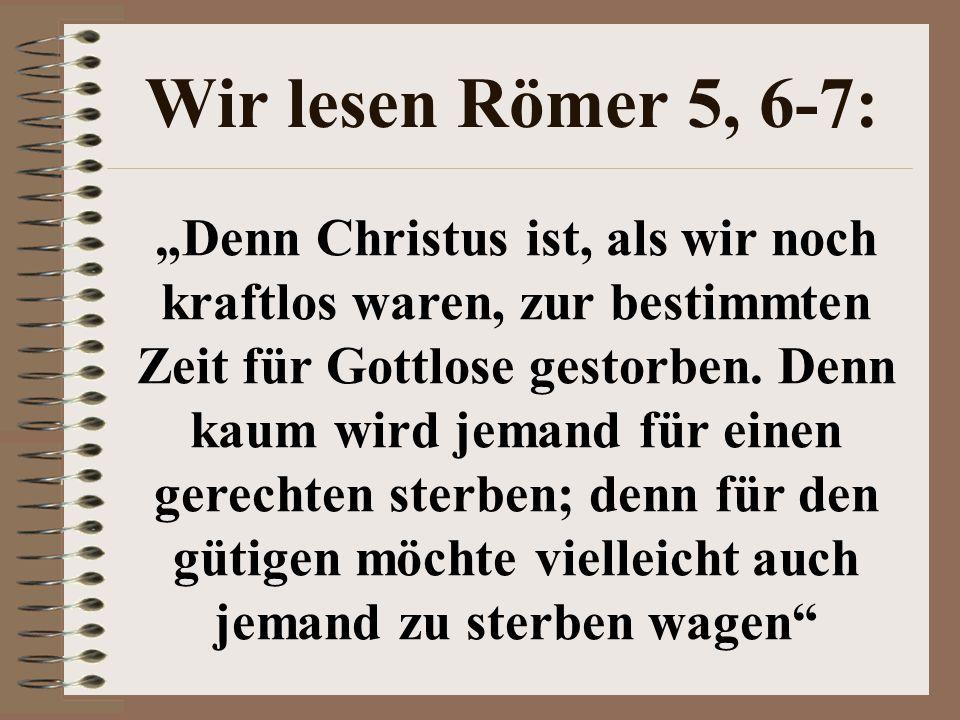 """Wir lesen Römer 5, 6-7: """"Denn Christus ist, als wir noch kraftlos waren, zur bestimmten Zeit für Gottlose gestorben."""