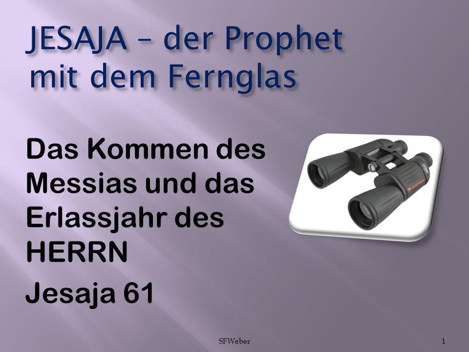 JESAJA – der Prophet mit dem Fernglas Das Kommen des Messias und das Erlassjahr des HERRN Jesaja 61 SFWeber1