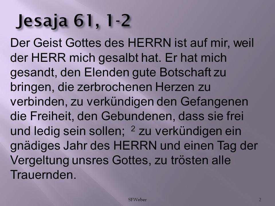 2 Jesaja 61, 1-2 Der Geist Gottes des HERRN ist auf mir, weil der HERR mich gesalbt hat. Er hat mich gesandt, den Elenden gute Botschaft zu bringen, d