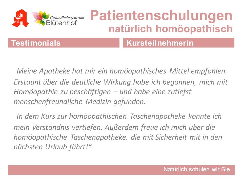 Natürlich schulen wir Sie. Patientenschulungen natürlich homöopathisch TestimonialsKursteilnehmerin Meine Apotheke hat mir ein homöopathisches Mittel