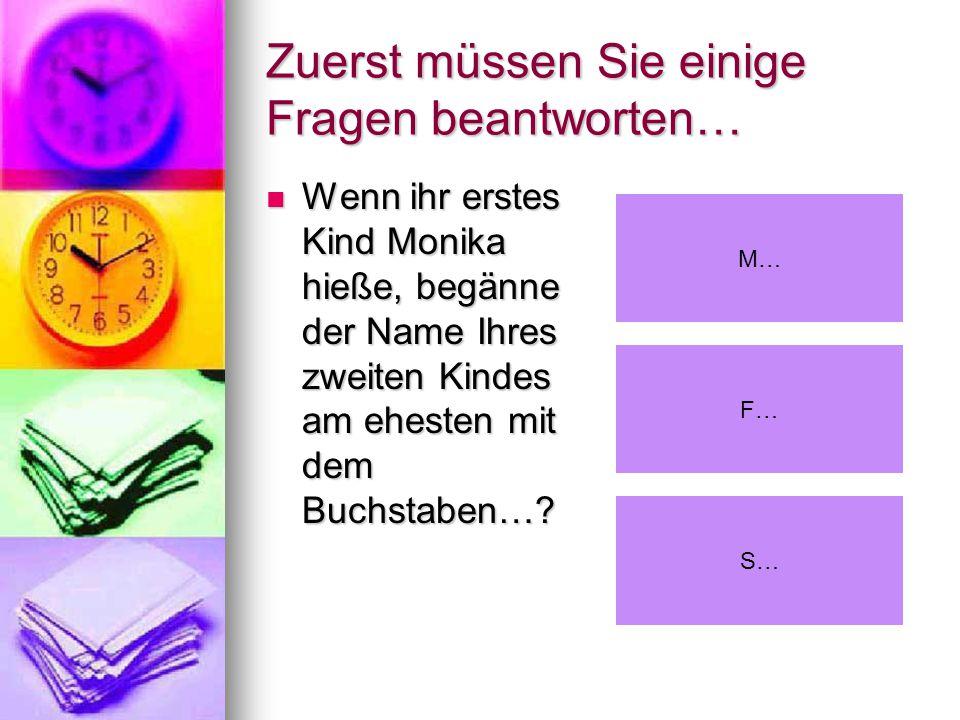 Zuerst müssen Sie einige Fragen beantworten… Wenn ihr erstes Kind Monika hieße, begänne der Name Ihres zweiten Kindes am ehesten mit dem Buchstaben….