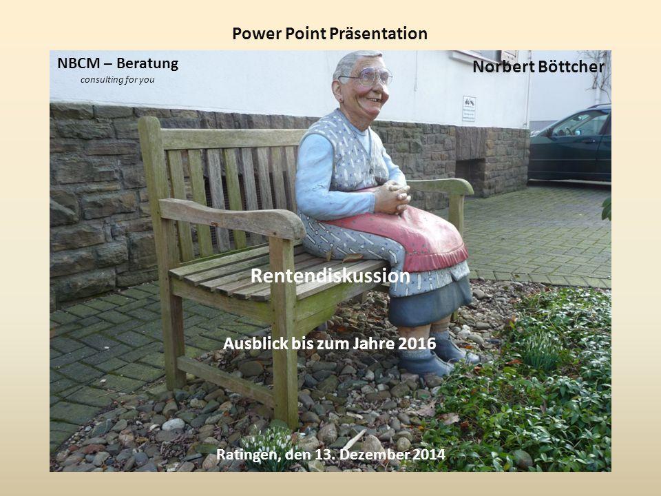 Power Point Präsentation Norbert Böttcher Ratingen, den 13. Dezember 2014 Rentendiskussion Ausblick bis zum Jahre 2016 NBCM – Beratung consulting for