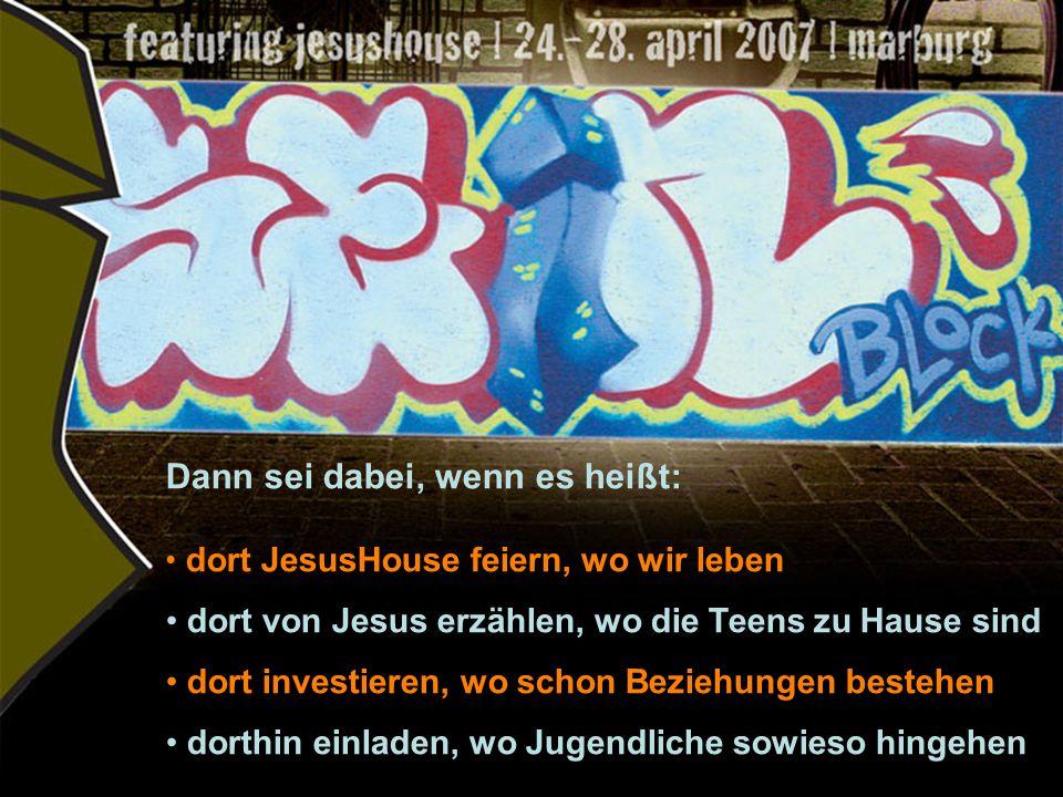 Dann sei dabei, wenn es heißt: dort JesusHouse feiern, wo wir leben dort von Jesus erzählen, wo die Teens zu Hause sind dort investieren, wo schon Beziehungen bestehen dorthin einladen, wo Jugendliche sowieso hingehen
