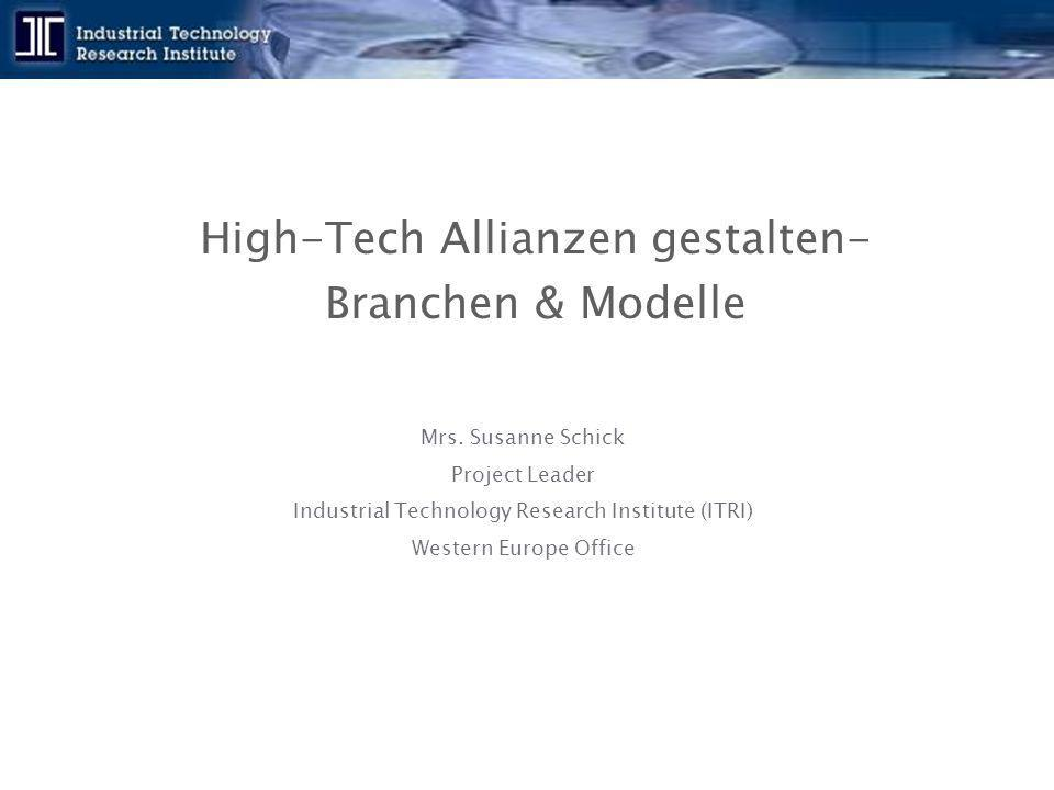 High-Tech Allianzen gestalten- Branchen & Modelle Mrs. Susanne Schick Project Leader Industrial Technology Research Institute (ITRI) Western Europe Of
