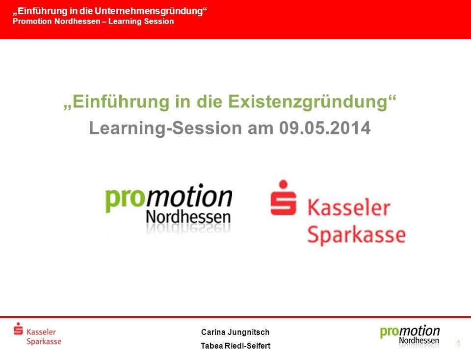 """""""Einführung in die Unternehmensgründung Promotion Nordhessen – Learning Session 1 Carina Jungnitsch Tabea Riedl-Seifert """"Einführung in die Existenzgründung Learning-Session am 09.05.2014"""