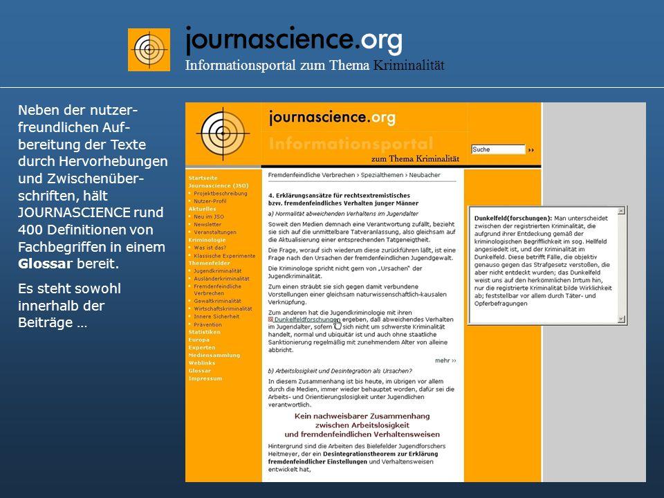journascience.org Informationsportal zum Thema Kriminalität Neben der nutzer- freundlichen Auf- bereitung der Texte durch Hervorhebungen und Zwischenüber- schriften, hält JOURNASCIENCE rund 400 Definitionen von Fachbegriffen in einem Glossar bereit.