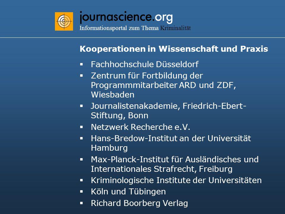 journascience.org Informationsportal zum Thema Kriminalität Kooperationen in Wissenschaft und Praxis  Fachhochschule Düsseldorf  Zentrum für Fortbildung der Programmmitarbeiter ARD und ZDF, Wiesbaden  Journalistenakademie, Friedrich-Ebert- Stiftung, Bonn  Netzwerk Recherche e.V.