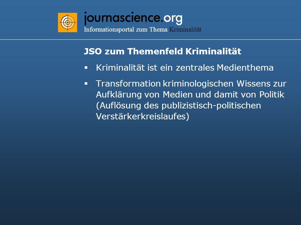 journascience.org Informationsportal zum Thema Kriminalität JSO zum Themenfeld Kriminalität  Kriminalität ist ein zentrales Medienthema  Transformation kriminologischen Wissens zur Aufklärung von Medien und damit von Politik (Auflösung des publizistisch-politischen Verstärkerkreislaufes)