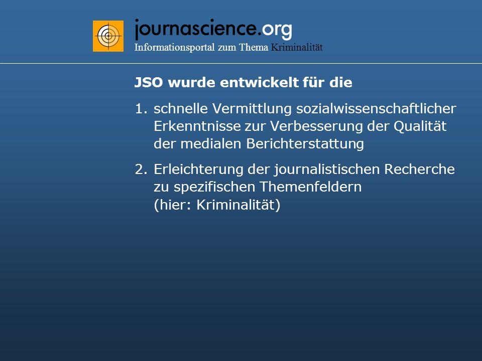 journascience.org Informationsportal zum Thema Kriminalität JSO wurde entwickelt für die 1.schnelle Vermittlung sozialwissenschaftlicher Erkenntnisse zur Verbesserung der Qualität der medialen Berichterstattung 2.Erleichterung der journalistischen Recherche zu spezifischen Themenfeldern (hier: Kriminalität)