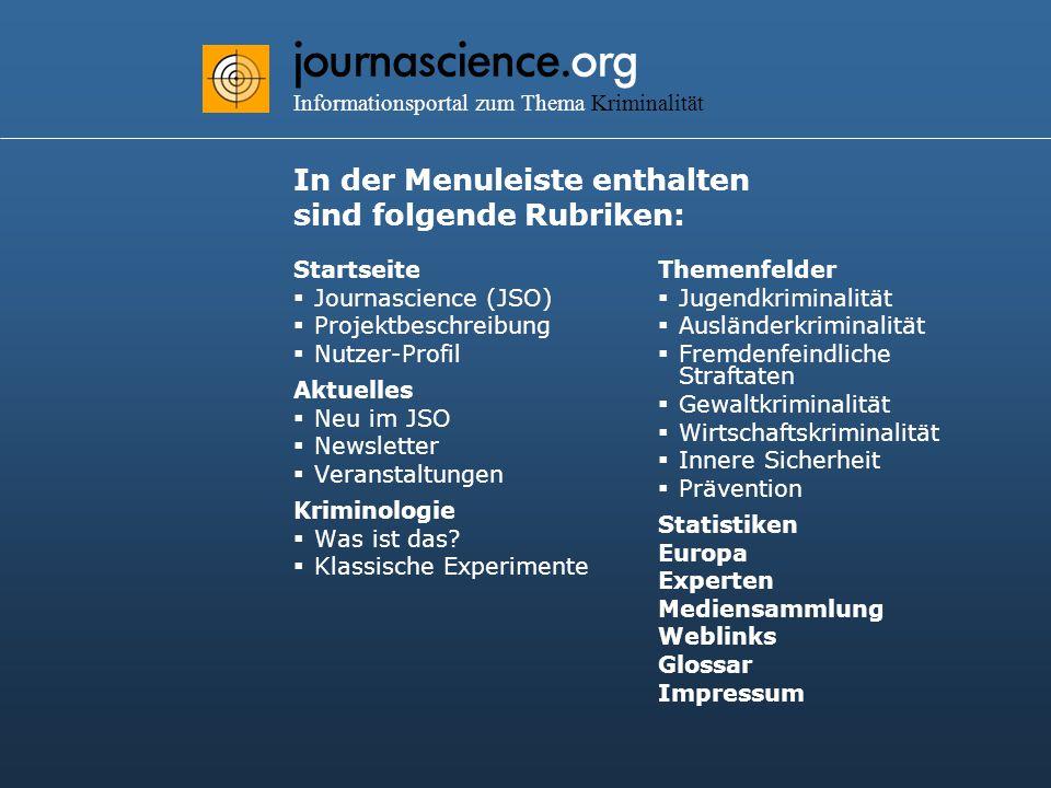 journascience.org Informationsportal zum Thema Kriminalität In der Menuleiste enthalten sind folgende Rubriken: Startseite  Journascience (JSO)  Projektbeschreibung  Nutzer-Profil Aktuelles  Neu im JSO  Newsletter  Veranstaltungen Kriminologie  Was ist das.