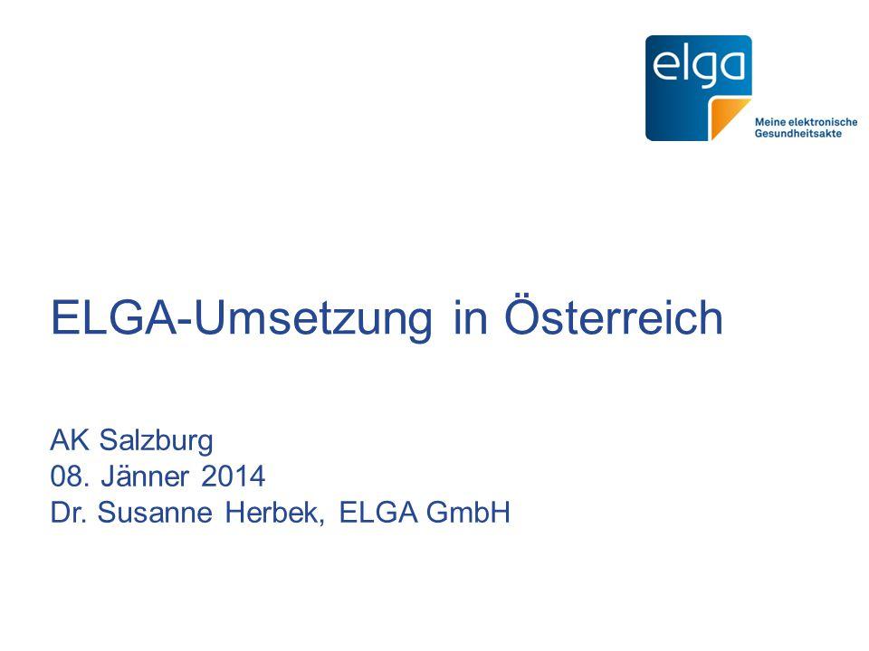 ELGA-Umsetzung in Österreich AK Salzburg 08. Jänner 2014 Dr. Susanne Herbek, ELGA GmbH