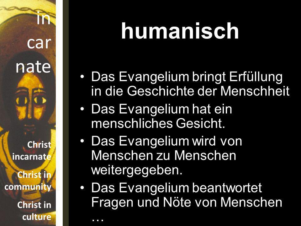 in car nate Christ incarnate Christ in community Christ in culture Das Evangelium bringt Erfüllung in die Geschichte der Menschheit Das Evangelium hat ein menschliches Gesicht.