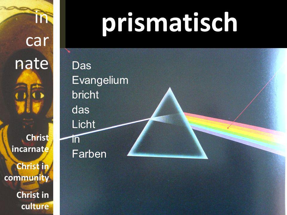 in car nate Christ incarnate Christ in community Christ in culture prismatisch Das Evangelium bricht das Licht in Farben