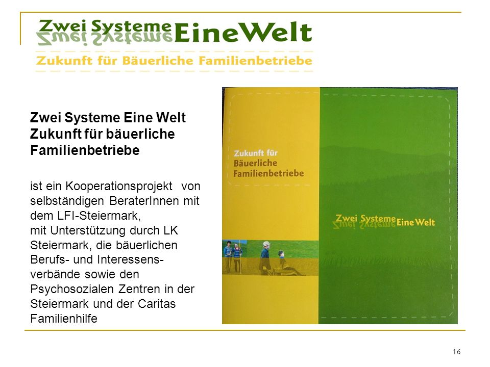 16 ist ein Kooperationsprojekt von selbständigen BeraterInnen mit dem LFI-Steiermark, mit Unterstützung durch LK Steiermark, die bäuerlichen Berufs- und Interessens- verbände sowie den Psychosozialen Zentren in der Steiermark und der Caritas Familienhilfe Zwei Systeme Eine Welt Zukunft für bäuerliche Familienbetriebe