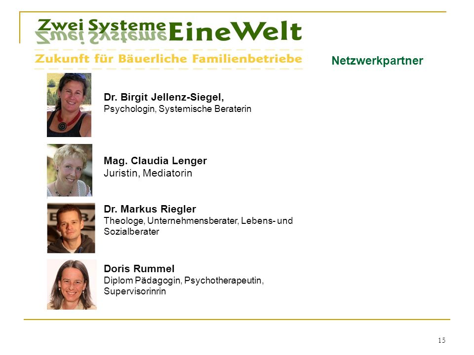Netzwerkpartner Dr. Birgit Jellenz-Siegel, Psychologin, Systemische Beraterin 15 Mag. Claudia Lenger Juristin, Mediatorin Dr. Markus Riegler Theologe,