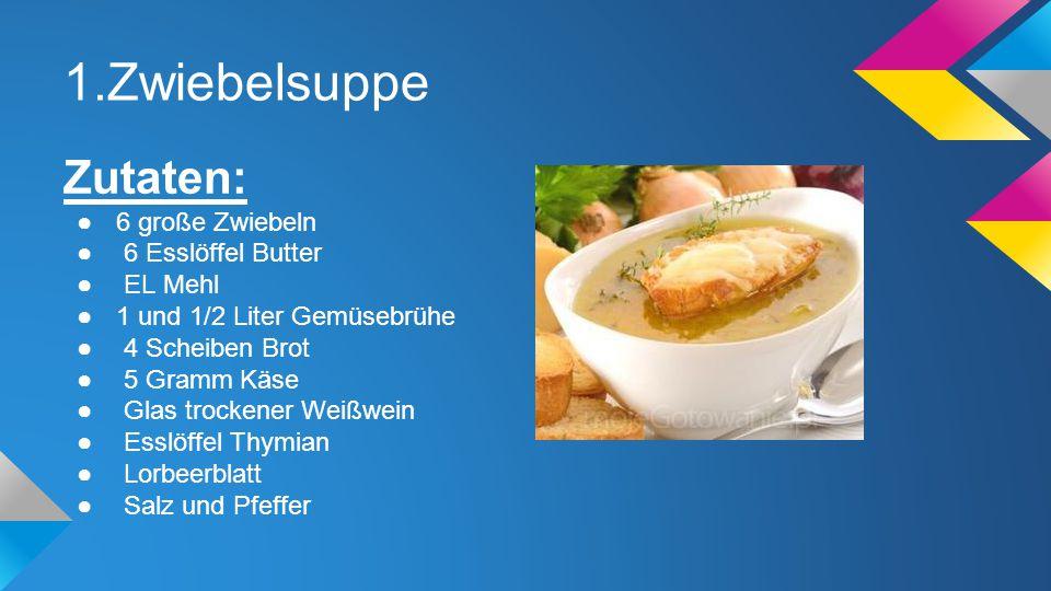 1.Zwiebelsuppe Zutaten: ●6 große Zwiebeln ● 6 Esslöffel Butter ● EL Mehl ●1 und 1/2 Liter Gemüsebrühe ● 4 Scheiben Brot ● 5 Gramm Käse ● Glas trockene