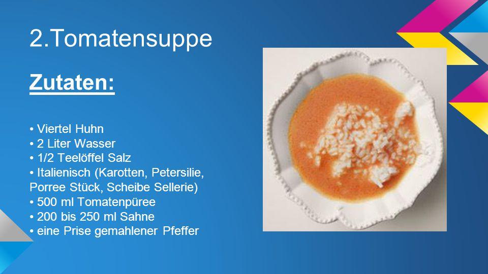 2.Tomatensuppe Zutaten: Viertel Huhn 2 Liter Wasser 1/2 Teelöffel Salz Italienisch (Karotten, Petersilie, Porree Stück, Scheibe Sellerie) 500 ml Tomat