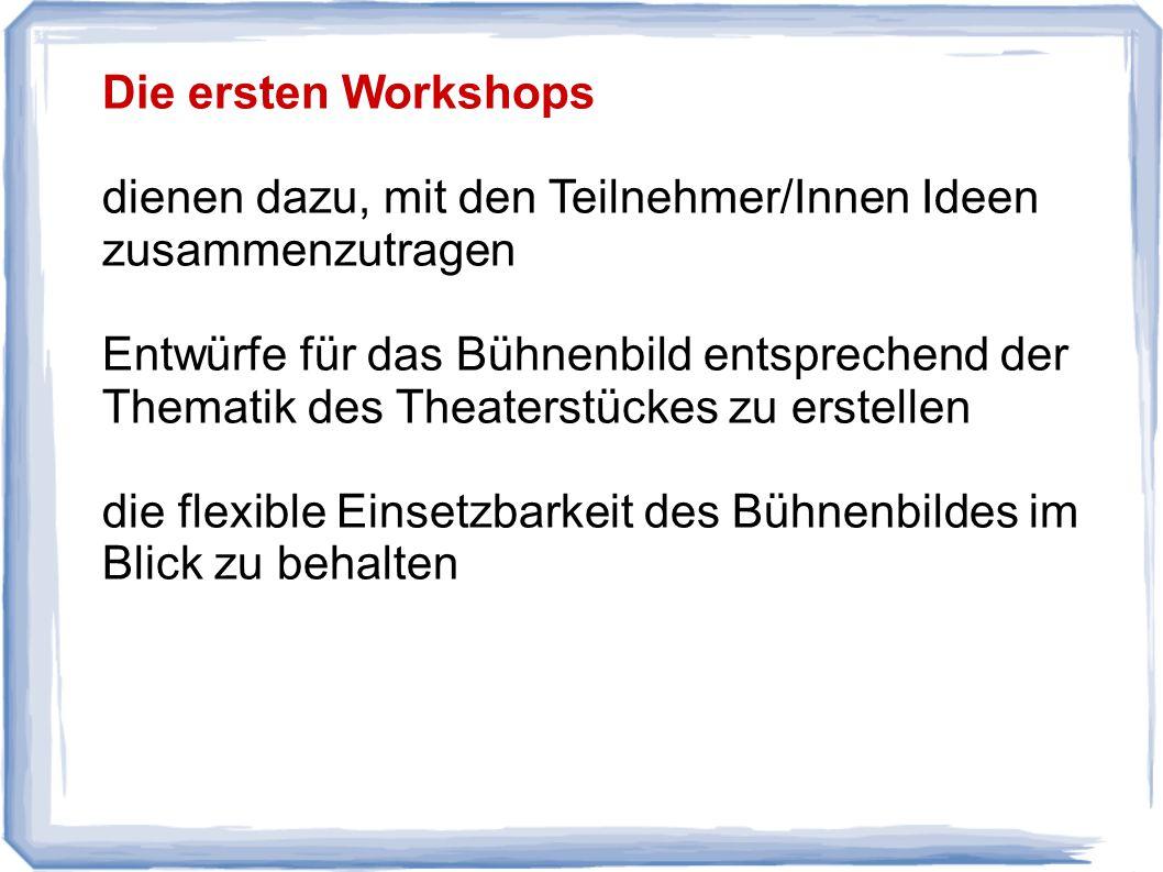 Die ersten Workshops dienen dazu, mit den Teilnehmer/Innen Ideen zusammenzutragen Entwürfe für das Bühnenbild entsprechend der Thematik des Theaterstückes zu erstellen die flexible Einsetzbarkeit des Bühnenbildes im Blick zu behalten
