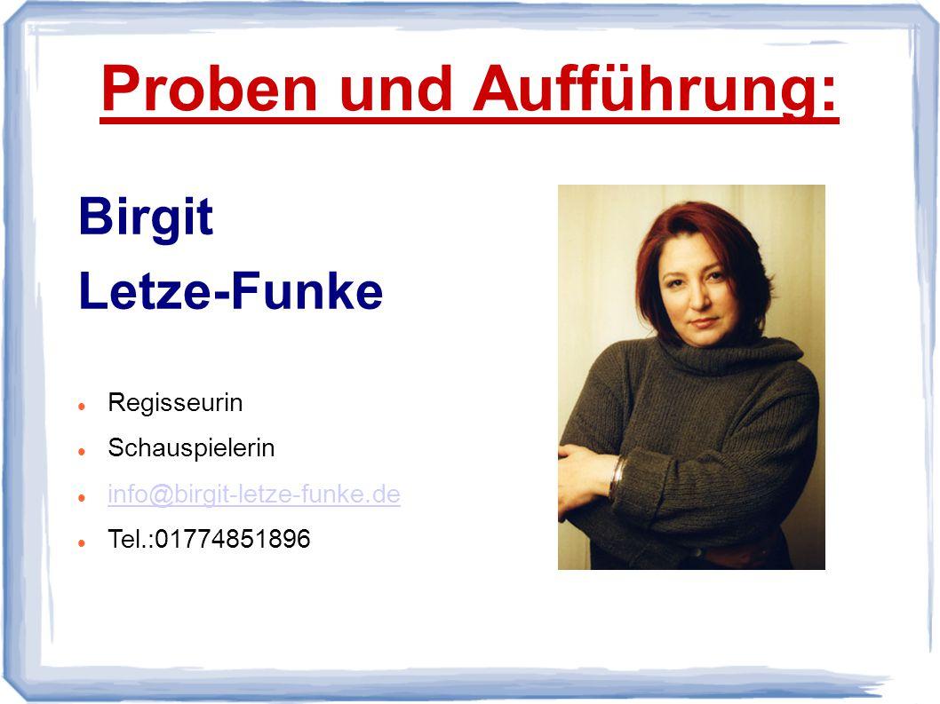 Proben und Aufführung: Birgit Letze-Funke Regisseurin Schauspielerin info@birgit-letze-funke.de Tel.:01774851896