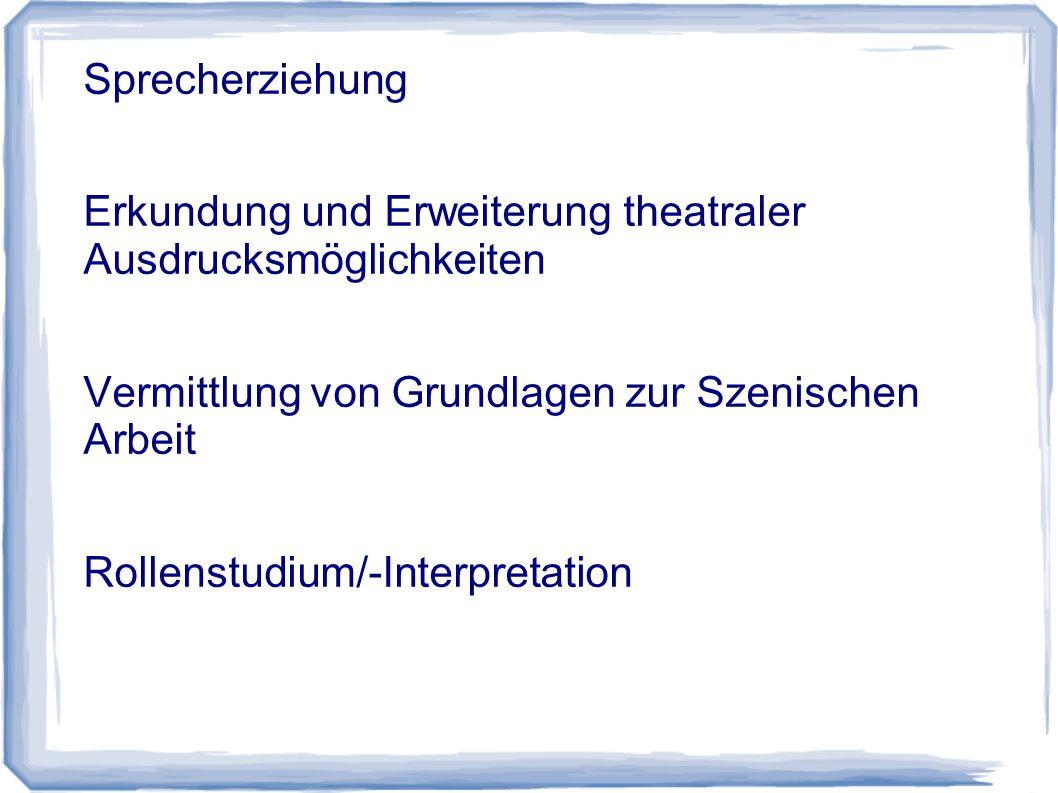 Sprecherziehung Erkundung und Erweiterung theatraler Ausdrucksmöglichkeiten Vermittlung von Grundlagen zur Szenischen Arbeit Rollenstudium/-Interpretation