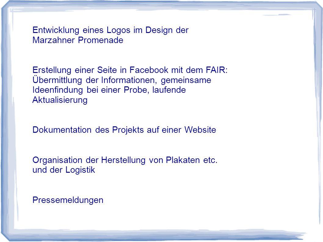 Entwicklung eines Logos im Design der Marzahner Promenade Erstellung einer Seite in Facebook mit dem FAIR: Übermittlung der Informationen, gemeinsame Ideenfindung bei einer Probe, laufende Aktualisierung Dokumentation des Projekts auf einer Website Organisation der Herstellung von Plakaten etc.