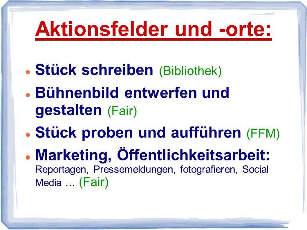 Aktionsfelder und -orte: Stück schreiben (Bibliothek) Bühnenbild entwerfen und gestalten (Fair) Stück proben und aufführen (FFM) Marketing, Öffentlichkeitsarbeit: Reportagen, Pressemeldungen, fotografieren, Social Media … (Fair)