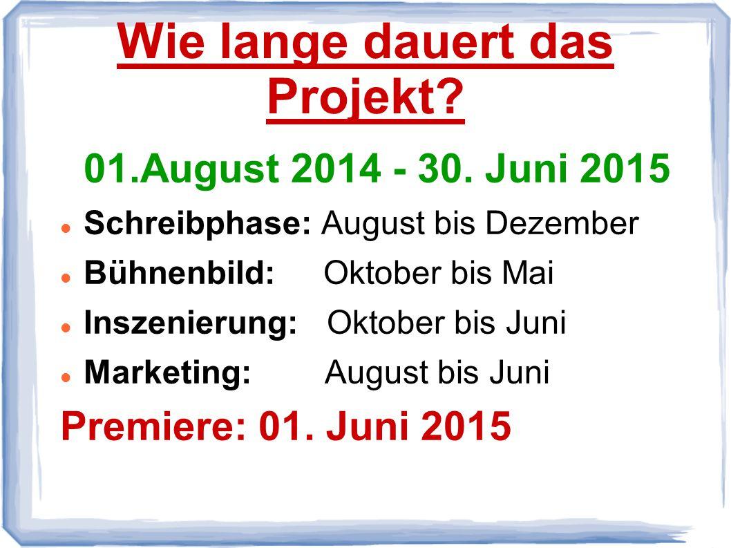 Wie lange dauert das Projekt? 01.August 2014 - 30. Juni 2015 Schreibphase: August bis Dezember Bühnenbild: Oktober bis Mai Inszenierung: Oktober bis J