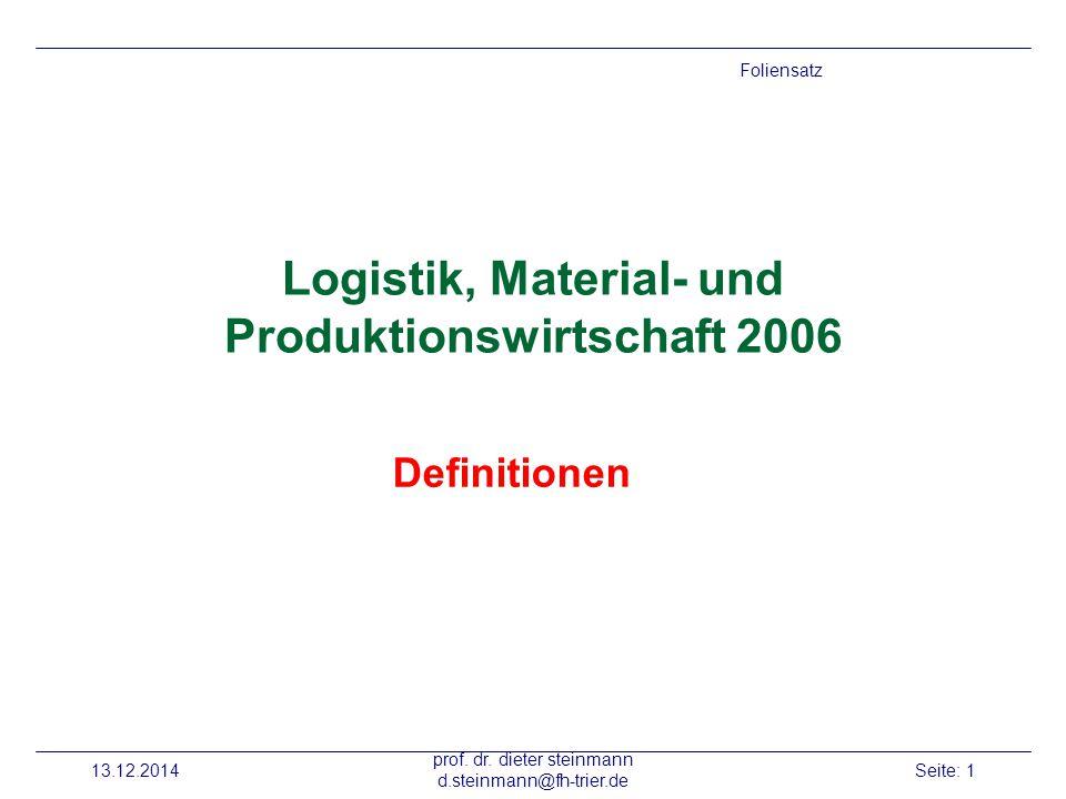 13.12.2014 prof. dr. dieter steinmann d.steinmann@fh-trier.de Seite: 1 Logistik, Material- und Produktionswirtschaft 2006 Definitionen Foliensatz