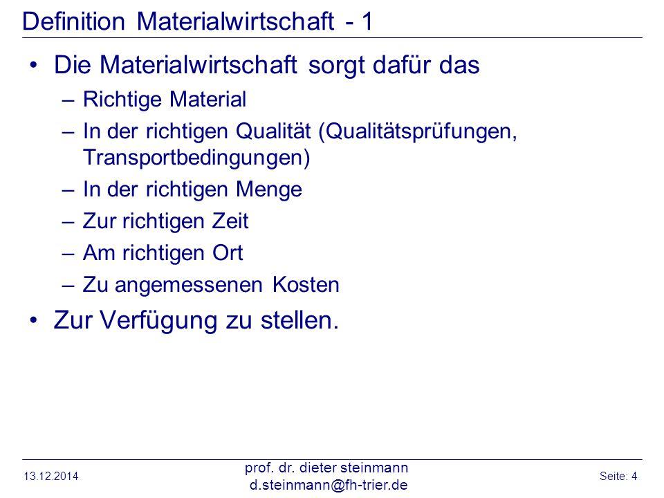 13.12.2014 prof. dr. dieter steinmann d.steinmann@fh-trier.de Seite: 4 Definition Materialwirtschaft - 1 Die Materialwirtschaft sorgt dafür das –Richt