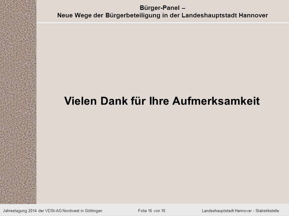 Jahrestagung 2014 der VDSt-AG Nordwest in Göttingen Landeshauptstadt Hannover - Statistikstelle Bürger-Panel – Neue Wege der Bürgerbeteiligung in der Landeshauptstadt Hannover Folie 16 von 16 Vielen Dank für Ihre Aufmerksamkeit