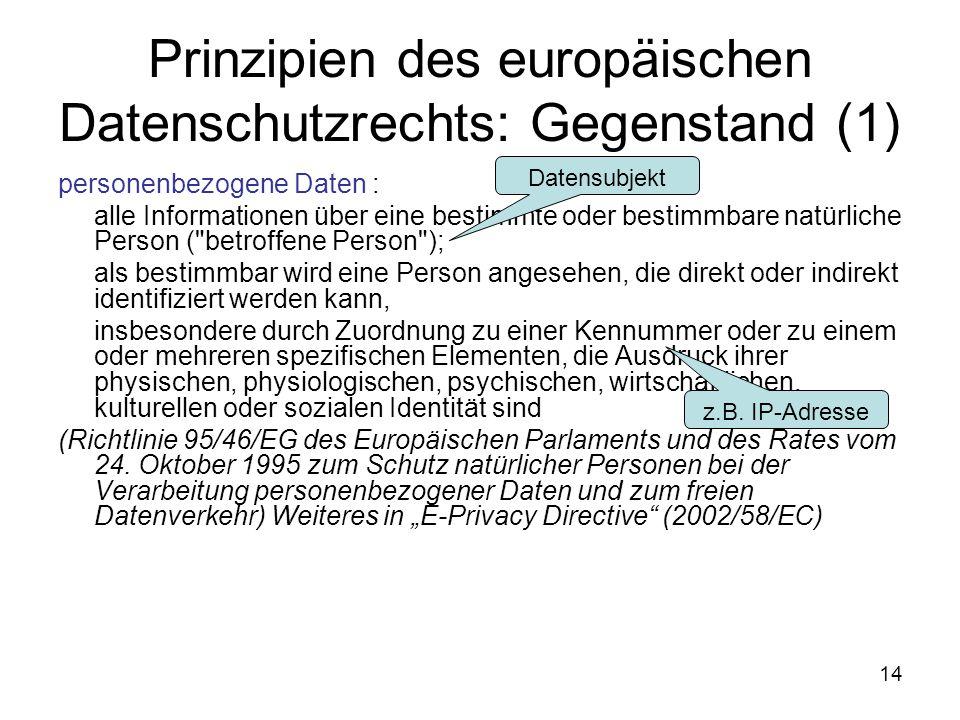 14 Prinzipien des europäischen Datenschutzrechts: Gegenstand (1) personenbezogene Daten : alle Informationen über eine bestimmte oder bestimmbare natürliche Person ( betroffene Person ); als bestimmbar wird eine Person angesehen, die direkt oder indirekt identifiziert werden kann, insbesondere durch Zuordnung zu einer Kennummer oder zu einem oder mehreren spezifischen Elementen, die Ausdruck ihrer physischen, physiologischen, psychischen, wirtschaftlichen, kulturellen oder sozialen Identität sind (Richtlinie 95/46/EG des Europäischen Parlaments und des Rates vom 24.