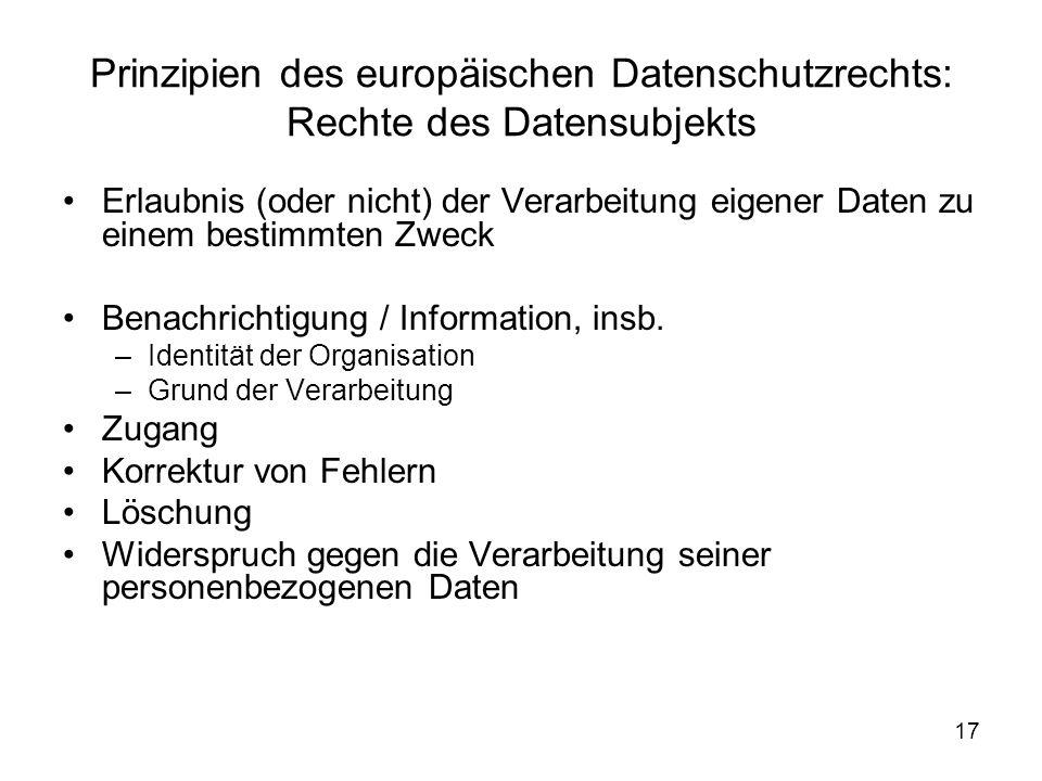 17 Prinzipien des europäischen Datenschutzrechts: Rechte des Datensubjekts Erlaubnis (oder nicht) der Verarbeitung eigener Daten zu einem bestimmten Zweck Benachrichtigung / Information, insb.