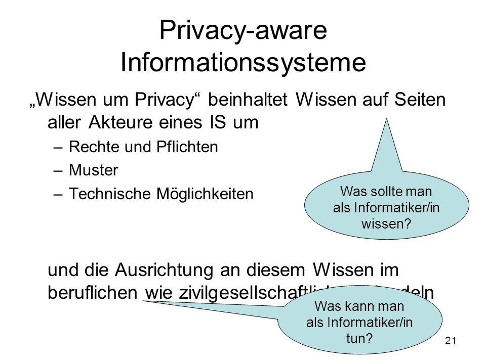 """21 Privacy-aware Informationssysteme """"Wissen um Privacy beinhaltet Wissen auf Seiten aller Akteure eines IS um –Rechte und Pflichten –Muster –Technische Möglichkeiten –Verantwortung und die Ausrichtung an diesem Wissen im beruflichen wie zivilgesellschaftlichen Handeln Was sollte man als Informatiker/in wissen."""