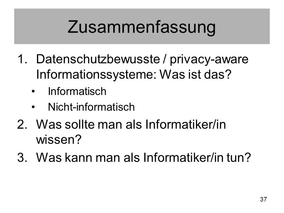 37 Zusammenfassung 1.Datenschutzbewusste / privacy-aware Informationssysteme: Was ist das.