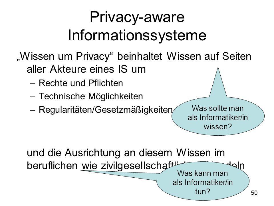 """50 Privacy-aware Informationssysteme """"Wissen um Privacy beinhaltet Wissen auf Seiten aller Akteure eines IS um –Rechte und Pflichten –Technische Möglichkeiten –Regularitäten/Gesetzmäßigkeiten –Verantwortung und die Ausrichtung an diesem Wissen im beruflichen wie zivilgesellschaftlichen Handeln Was sollte man als Informatiker/in wissen."""