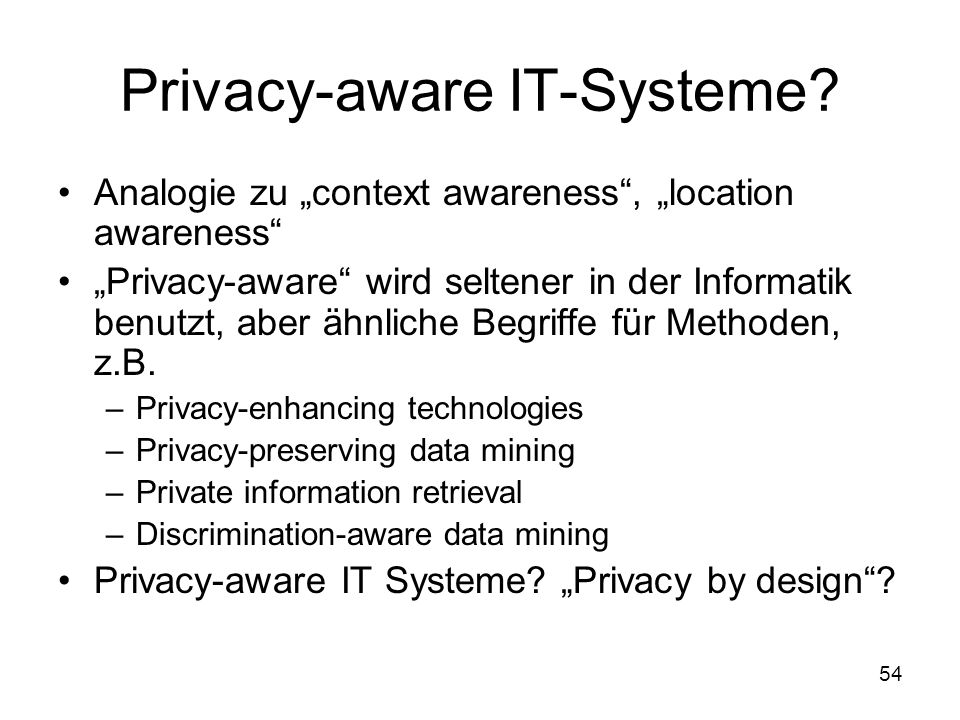 "54 Privacy-aware IT-Systeme? Analogie zu ""context awareness"", ""location awareness"" ""Privacy-aware"" wird seltener in der Informatik benutzt, aber ähnli"