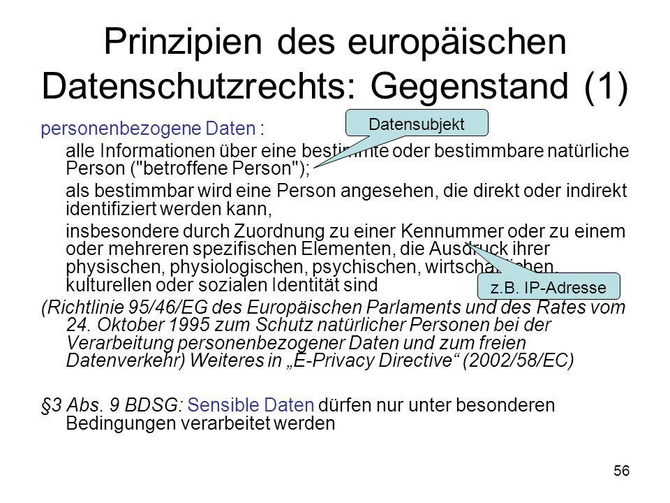 56 Prinzipien des europäischen Datenschutzrechts: Gegenstand (1) personenbezogene Daten : alle Informationen über eine bestimmte oder bestimmbare natürliche Person ( betroffene Person ); als bestimmbar wird eine Person angesehen, die direkt oder indirekt identifiziert werden kann, insbesondere durch Zuordnung zu einer Kennummer oder zu einem oder mehreren spezifischen Elementen, die Ausdruck ihrer physischen, physiologischen, psychischen, wirtschaftlichen, kulturellen oder sozialen Identität sind (Richtlinie 95/46/EG des Europäischen Parlaments und des Rates vom 24.