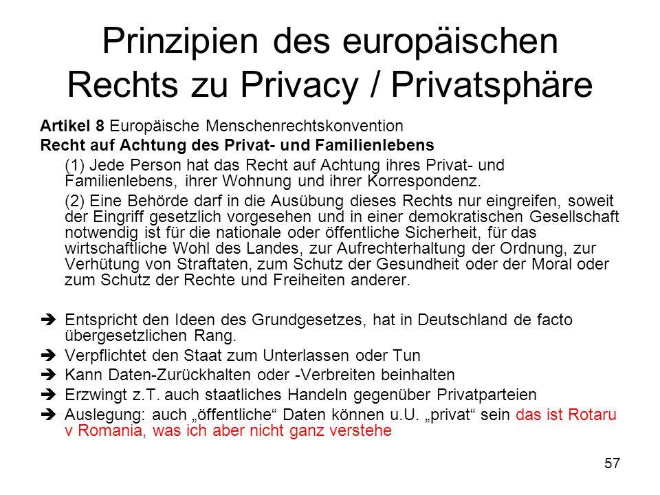 57 Prinzipien des europäischen Rechts zu Privacy / Privatsphäre Artikel 8 Europäische Menschenrechtskonvention Recht auf Achtung des Privat- und Familienlebens (1) Jede Person hat das Recht auf Achtung ihres Privat- und Familienlebens, ihrer Wohnung und ihrer Korrespondenz.